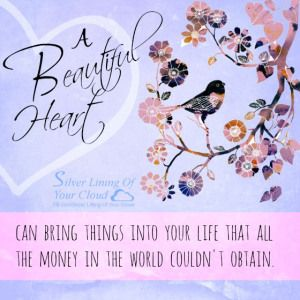 A beautiful heart can bring things into your life that all the money in the world couldn't obtain. _More fantastic quotes on: https://www.facebook.com/SilverLiningOfYourCloud  _Follow my Quote Blog on: http://silverliningofyourcloud.wordpress.com/