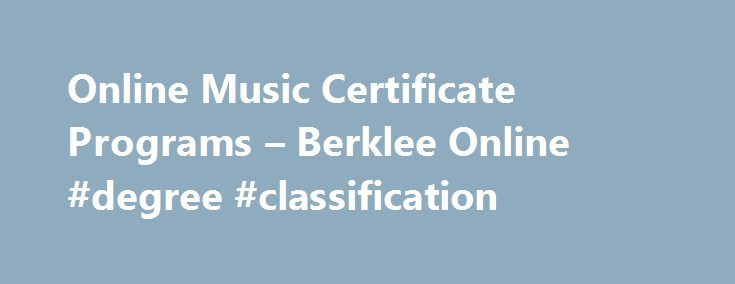 Online Music Certificate Programs – Berklee Online #degree #classification http://degree.remmont.com/online-music-certificate-programs-berklee-online-degree-classification/  #online certificate programs # Online Certificates Degree Path Certificates What is a Degree Path Certificate? Unlike our traditional multi-course certificate programs, all credits earned in a degree path certificate transfer directly into the certificate's correlating degree major. Students who successfully…