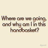 ...in a handbasket.