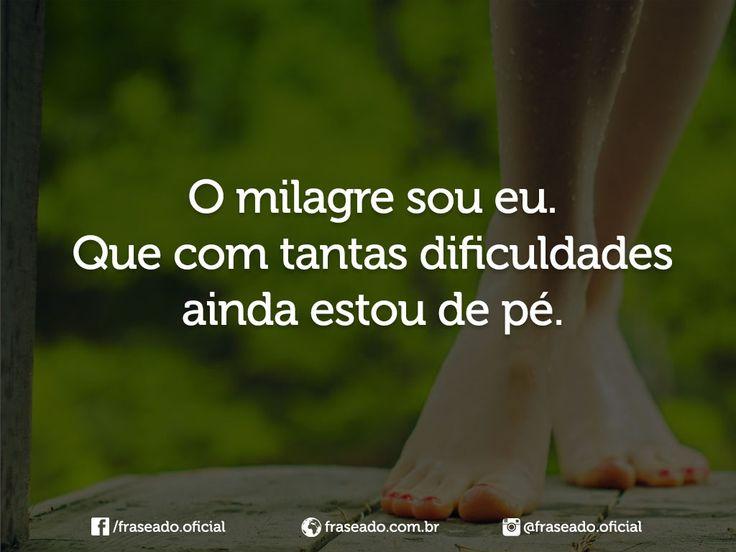 O milagre sou eu. Que com tantas dificuldades ainda estou de pé.