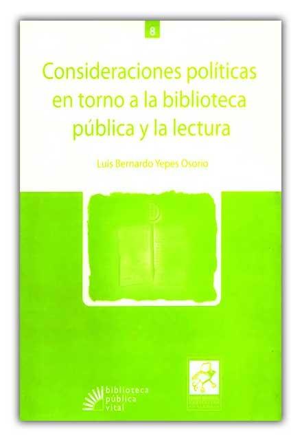 Consideraciones políticas en torno a la Biblioteca Pública y la lectura- Luis Bernardo Yepes Osorio- Fondo Editorial Comfenalco Antioquia    http://www.librosyeditores.com/tiendalemoine/bibliotecologia/390-consideraciones-politicas-en-torno-a-la-biblioteca-publica-y-la-lectura.html    Editores y distribuidores