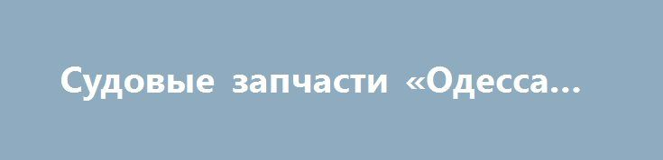 Судовые запчасти «Одесса UA» http://www.pogruzimvse.ru/doska244/?adv_id=2277 Продаём по выгодной цене судовые запчасти на двигатель 6ЧН, 8ЧН 25/34:  ЧН 25/34 Трубка высокого давления 06-9214 ЧН 25/34 Ручной насос РН-20 ЧН 25/34 Коромысло 53-1401 ЧН 25/34 РПК 25/80 ЧН 25/34 РТП 65/75 ЧН 25/34 топливный насос ТНВД 962 Г.0116.23.000    ЧН 25/34 плунжерная пара 962 Г.0116.23.010    ЧН 25/34 пара седло-клапан 962 Г.0116.23.020   ЧН 25/34 регулятор скорости ОРН-50     ЧН 25/34 регулятор скорости…