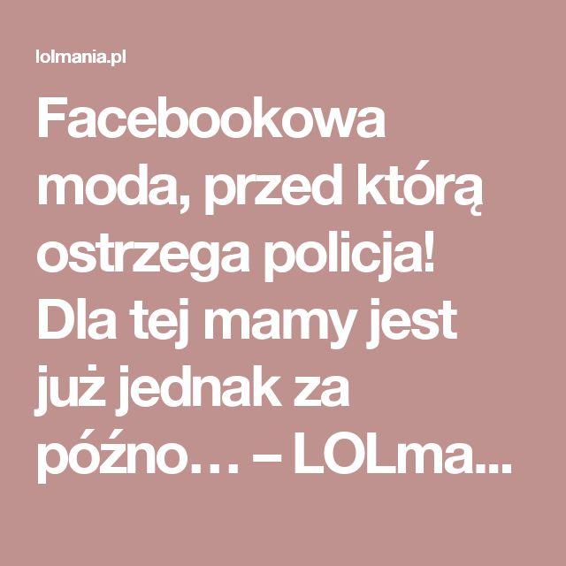 Facebookowa moda, przed którą ostrzega policja! Dla tej mamy jest już jednak za późno… – LOLmania.pl