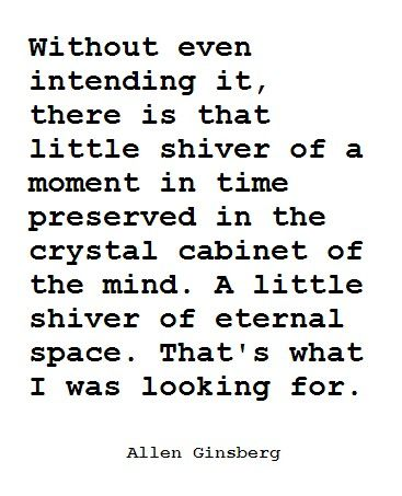 Without even intending it, there is that little shiver of a moment in time preserved in the crystal cabinet of the mind. A little shiver of eternal space. That's what I was looking for. - Allen Ginsberg.#quotes