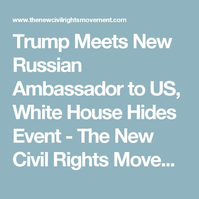 Trump Meets New Russian Ambassador to US, White House Hides Event - The New Civil Rights Movement