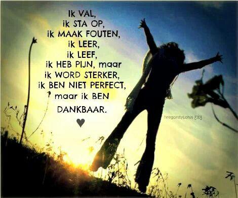 Dankbaar dat ik leef ! Dat ik van elke dag genieten kan ......zonder pijn te hebben ! GELUKKIG BEN positief denken kan.....lukt helaas niet elke dag