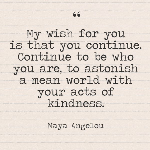 """My wish for you is that you continue. Continue to be who you are, to astonish a mean world with your acts of kindness."" - Maya Angelou - Quotes You Need to Hear if You're Having a Bad Week - Photos"