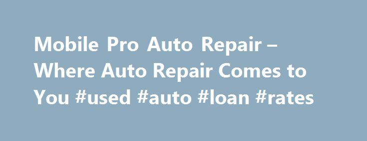 Mobile Pro Auto Repair – Where Auto Repair Comes to You #used #auto #loan #rates http://italy.remmont.com/mobile-pro-auto-repair-where-auto-repair-comes-to-you-used-auto-loan-rates/  #mobile auto repair # Welcome to MobilePro Auto Repair on the Web Broke down or just need a tune up? Bad brakes?  Electric Problems?  Check Engine light on?  Don't Worry!  MobilePro is here to help!  No more towing your car into a shop.  No more waiting in the office for hours so you can drive back home.  We…