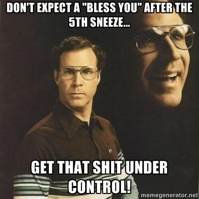 Don't expect a bless you after the 5th sneeze... get that shit under control! — Will Ferrell Meme