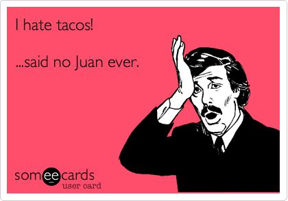 I hate tacos! ...said no Juan ever.