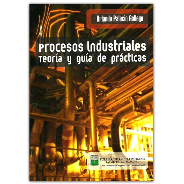 Procesos industriales, teoría y guía de prácticas – Orlando Palacio Gallego - Politécnico Colombiano Jaime Isaza Cadavid  http://www.librosyeditores.com/tiendalemoine/4163-procesos-industriales-teoria-y-guia-de-practicas--9789589090251.html  Editores y distribuidores