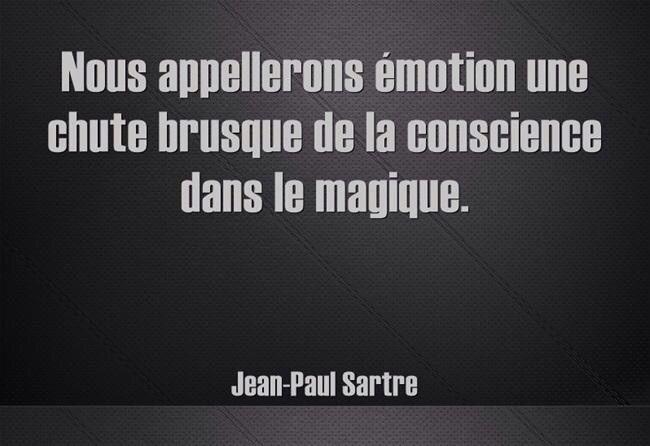 """""""Il faut parler d'un monde des émotions comme on parle d'un monde du rêve ou des mondes de la folie """" - Esquisse d'une théorie des émotions J-P. Sartre"""