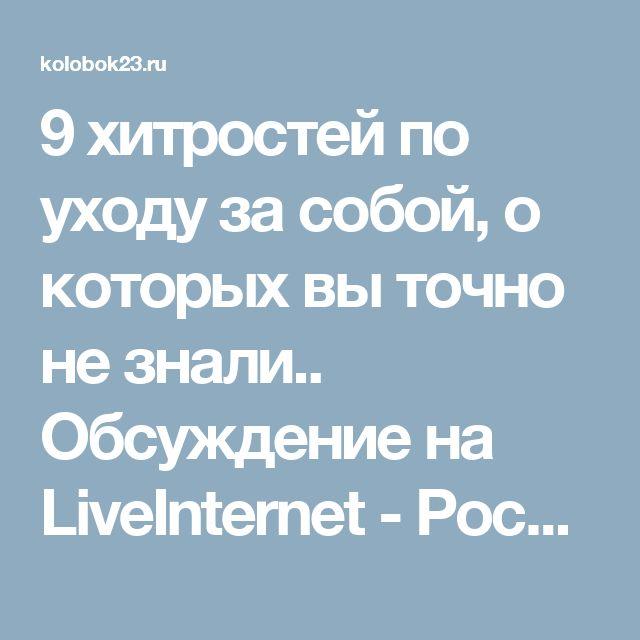 9 хитростей по уходу за собой, о которых вы точно не знали.. Обсуждение на LiveInternet - Российский Сервис Онлайн-Дневников