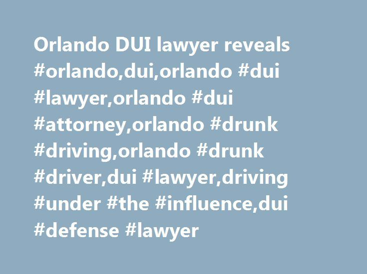 Orlando DUI lawyer reveals #orlando,dui,orlando #dui #lawyer,orlando #dui #attorney,orlando #drunk #driving,orlando #drunk #driver,dui #lawyer,driving #under #the #influence,dui #defense #lawyer http://texas.nef2.com/orlando-dui-lawyer-reveals-orlandoduiorlando-dui-lawyerorlando-dui-attorneyorlando-drunk-drivingorlando-drunk-driverdui-lawyerdriving-under-the-influencedui-defense-lawyer/  # Experienced and Dedicated Orlando DUI Defense Attorney 100% of the Firm's Practice is Dedicated to DUI…
