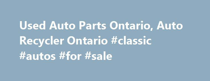 Used Auto Parts Ontario, Auto Recycler Ontario #classic #autos #for #sale http://cameroon.remmont.com/used-auto-parts-ontario-auto-recycler-ontario-classic-autos-for-sale/  #canada auto parts # Ontario's Best Location for Quality Recycled and Rebuilt Auto Parts Need Recycled or Rebuilt Car Parts? Try Auto Wreckers in Central Ontario We buy used cars, we sell used cars, and we sell used car parts at Cookstown Auto Centre. For over 45 years, our family-owned busi ness has provided Ontario…
