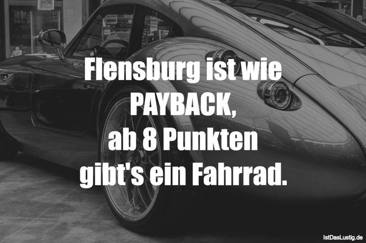Flensburg ist wie PAYBACK, ab 8 Punkten gibt's ein Fahrrad. ... gefunden auf https://www.istdaslustig.de/spruch/1003