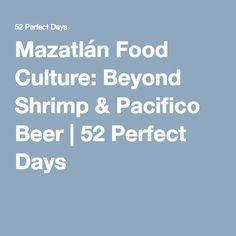 Mazatlán Food Culture: Beyond Shrimp & Pacifico Beer | 52 Perfect Days