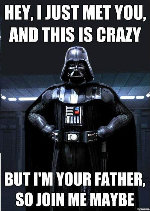 Hey, I just met you, and this is crazy, but I'm your father. So join me maybe?