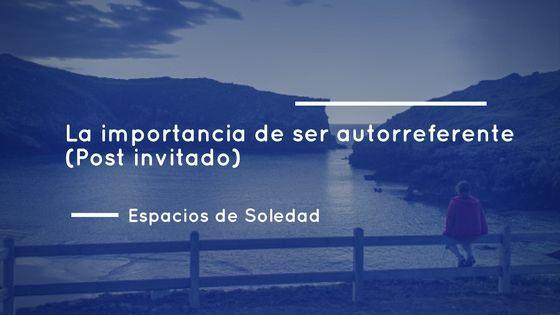 Espacios de Soledad: La importancia de ser autorreferente (Post invitad...
