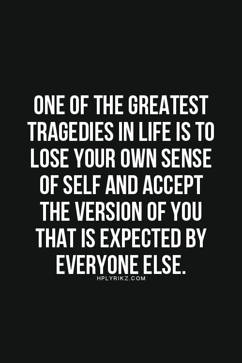 One of the greatest tragedies in life is to lose your own sense of self and accept the version of your that is expected by everyone else.