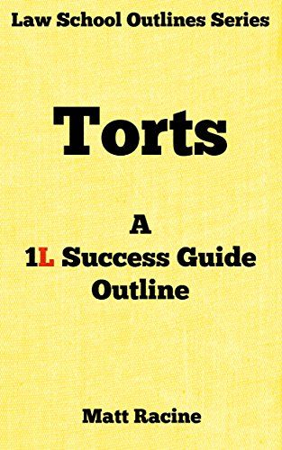 Torts: A 1L Success Guide Outline (Law School Outlines Book 2). Only applies to assault, battery, false imprisonment, trespass to land and to chattel. This outline is the outline I wish I had when I started my torts class as a 1L. The First Couple Pages From The Outline: Intentional Torts 3 General Rules. Act by defendant – The act requires a Volitional Movement by the defendant. Intent – The intent may be either:. Specific – desires to produce the specific legally forbidden...