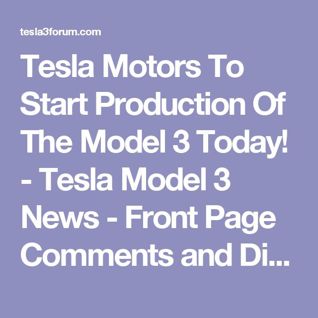 Tesla Motors To Start Production Of The Model 3 Today! - Tesla Model 3 News - Front Page Comments and Discussion - Tesla Model 3 Forum