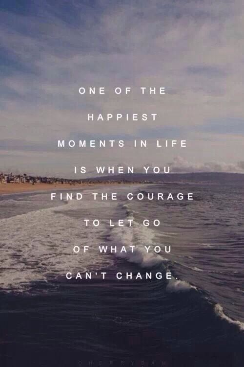 One of the happiest moments in life is when you find the courage to let go of what you cannot change.: