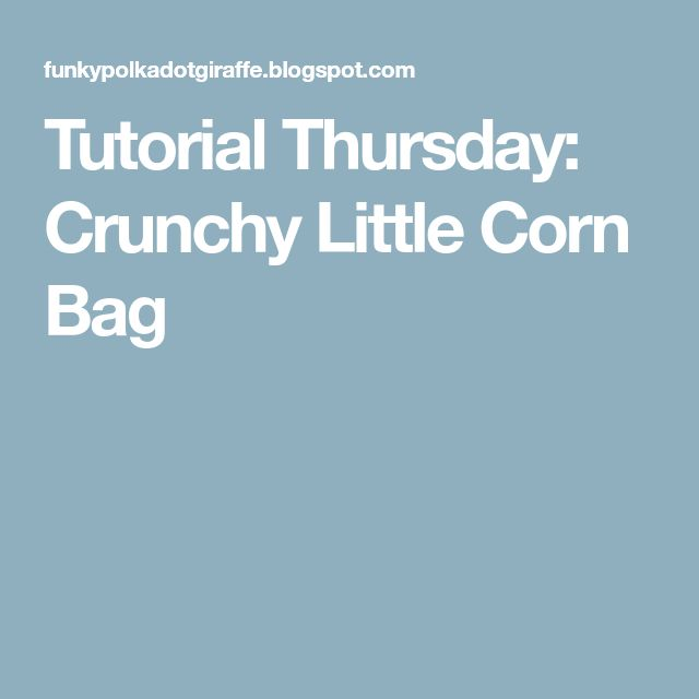 Tutorial Thursday: Crunchy Little Corn Bag