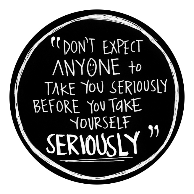 Don't expect anyone to take you seriously before you take yourself seriously.