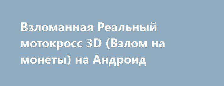 Взломанная Реальный мотокросс 3D (Взлом на монеты) на Андроид http://apk-gamer.ru/1093-vzlomannaya-realnyy-motokross-3d-vzlom-na-monety-na-android.html