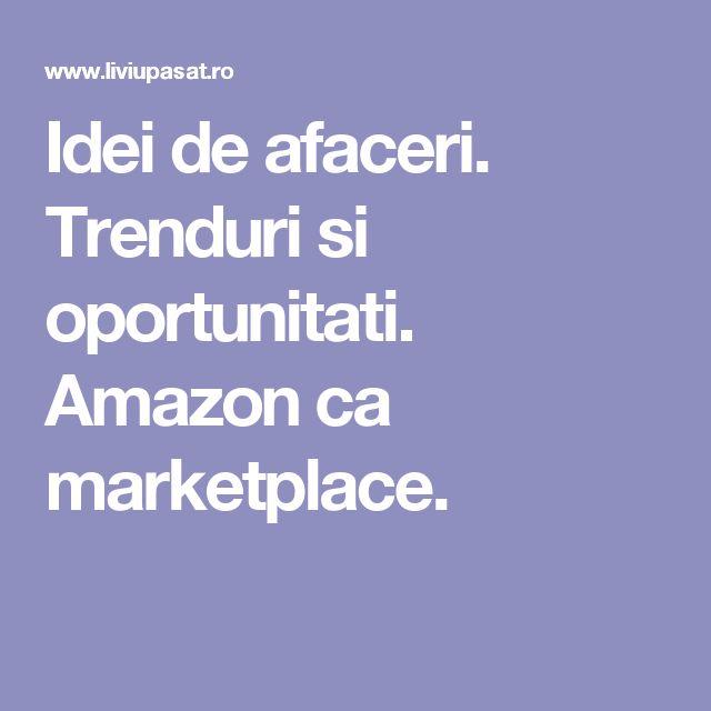 Idei de afaceri. Trenduri si oportunitati. Amazon ca marketplace.