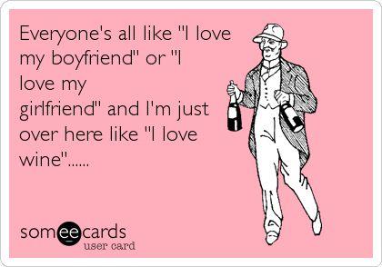 Everyone's all like 'I love my boyfriend' or 'I love my girlfriend' and I'm just over here like 'I love wine'......