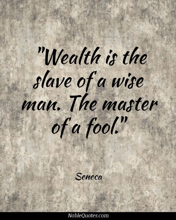 Wealth is the slave of a wise man...the Master of a fool!