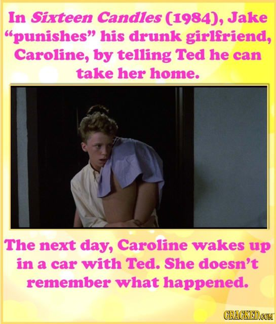 """In Sixteen Candles Jake """"punishes"""" his drunk girlfriend, Caroline, by telling Ted he can take her home. The next day, Caroline wakes up in a car with Ted. She doesn't remember what happened.  h/t cracked.com"""