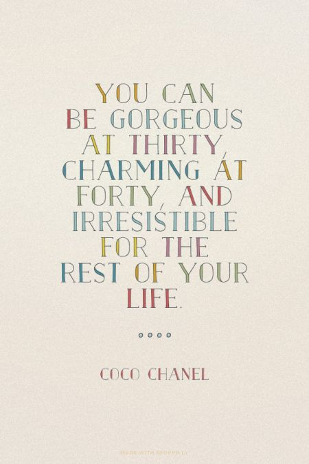 You can be gorgeous at thirty, charming at forty, and irresistible for the rest of your life. - Coco Chanel |