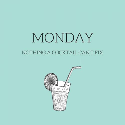 Monday... nothing a cocktail can't fix!