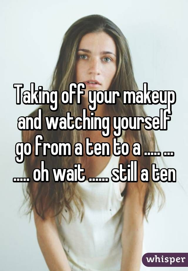 """""""Taking off your makeup and watching yourself go from a ten to a ..... ... ..... oh wait ...... still a ten"""""""
