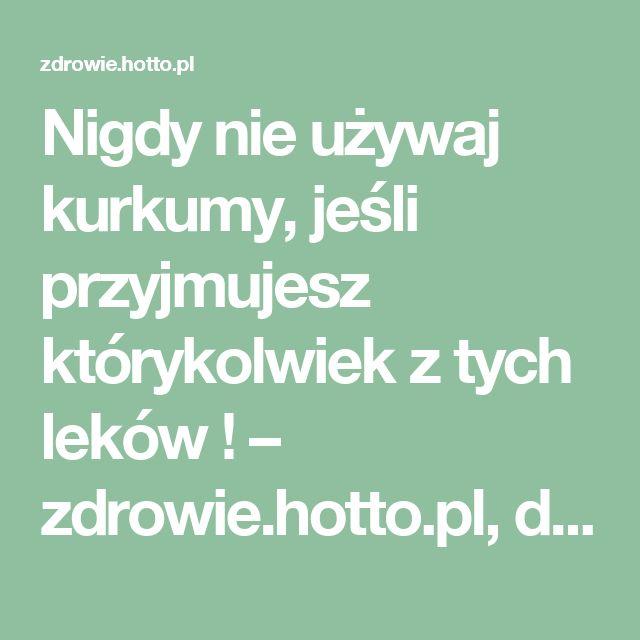 Nigdy nie używaj kurkumy, jeśli przyjmujesz którykolwiek z tych leków ! – zdrowie.hotto.pl, domowe sposoby popularne w necie