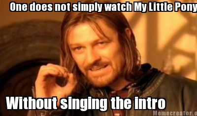 Meme Creator - One does not simply watch My Little Pony Without singing the intro