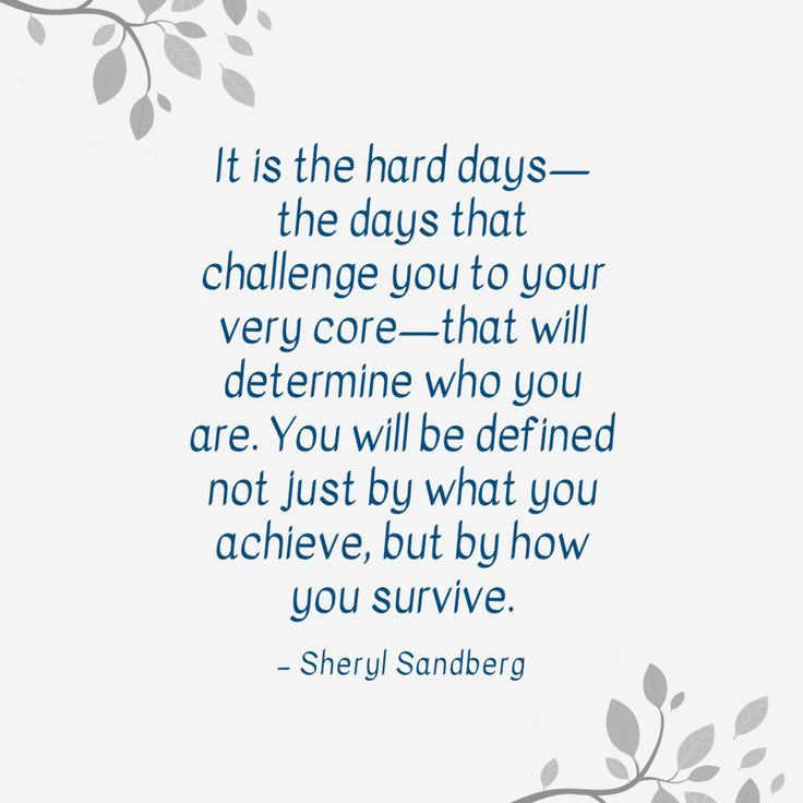 """It is the hard days—the days that challenge you to your very core—that will determine who you are. You will be defined not just by what you achieve, but by how you survive."" — Sheryl Sandberg"