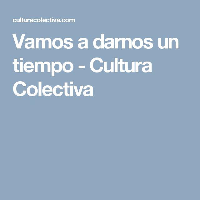 Vamos a darnos un tiempo - Cultura Colectiva