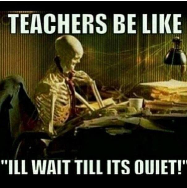 """Teachers be like """"I'll wait till it's quiet!"""""""