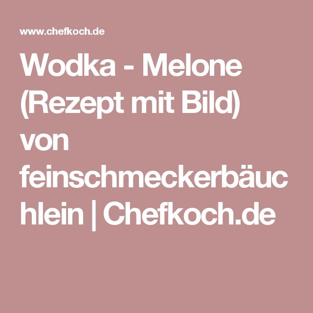 Wodka - Melone (Rezept mit Bild) von feinschmeckerbäuchlein | Chefkoch.de