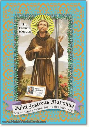 St. Festivus Maximus: Patron Saint for the Airing of Grievances: Happy Festivus. http://www.nobleworkscards.com/1064-st-festivus-funny-mortal-sins-merry-christmas-card.html