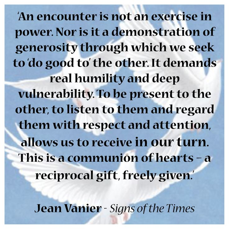 'An encounter is not an exercise in power. Nor is it a demonstration of generosity through which we seek to 'do good to' the other. It demands real humility and deep  vulnerability. To be present to the other, to listen to them and regard them with respect and attention, allows us to receive in our turn. This is a communion of hearts – a reciprocal gift, freely given.'  Jean Vanier - Signs of the Times