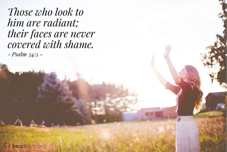 Psalm 34:5—Those who look to him are radiant; their faces are never covered with shame.