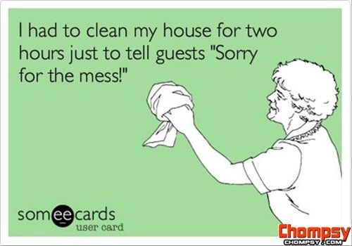 """I had to clean my house for two hours just to tell guests, Sorry for the mess!"" Ecard, funny house cleaning quotes"