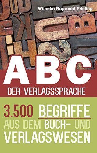 ABC DER VERLAGSSPRACHE: 3.500 Begriffe aus dem Buch- und Verlagswesen (Frielings Bücher für Autoren 7) von Wilhelm Ruprecht Frieling, http://www.amazon.de/dp/B00RW21EN6/ref=cm_sw_r_pi_dp_5HBdvb03Q6N25
