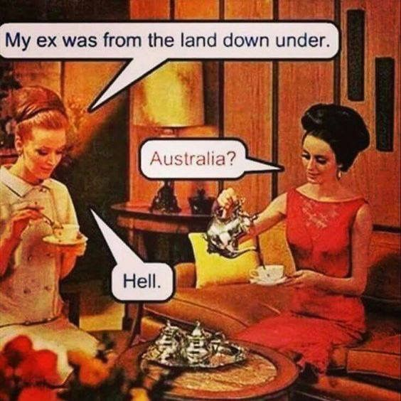 My ex was from the land down under. Australia? Hell.
