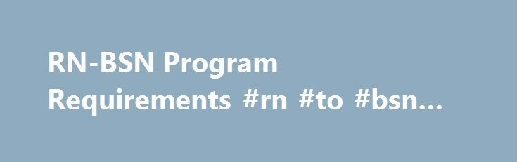 RN-BSN Program Requirements #rn #to #bsn #requirements http://arkansas.remmont.com/rn-bsn-program-requirements-rn-to-bsn-requirements/  # RN-BSN Program Requirements College of Nursing ADMISSION REQUIREMENTS: RN-BSN Program TOEFL Exam Scores: Official Test of English as a Foreign Language (TOEFL) test scores are required for applicants whose first language is not English. The institution code for submission of TOEFL scores to Augusta University is 5406. Please do not select a department…